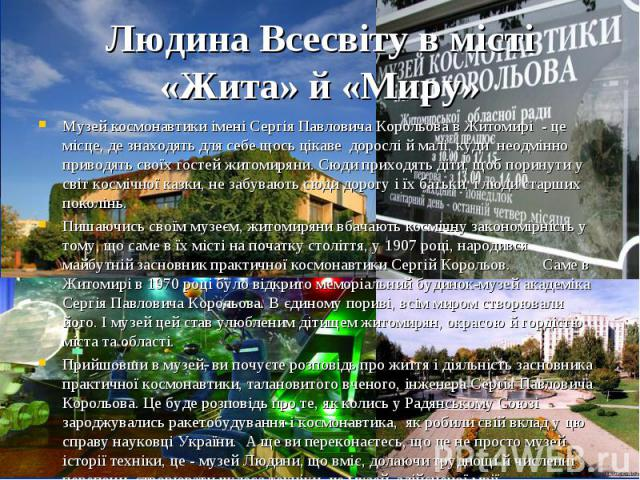 Музей космонавтики імені Сергія Павловича Корольова в Житомирі - це місце, де знаходять для себе щось цікаве дорослі й малі, куди неодмінно приводять своїх гостей житомиряни. Сюди приходять діти, щоб поринути у світ космічної казки…