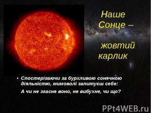 Наше Сонце – жовтий карлик Спостерігаючи за бурхливою сонячною діяльністю, мимов