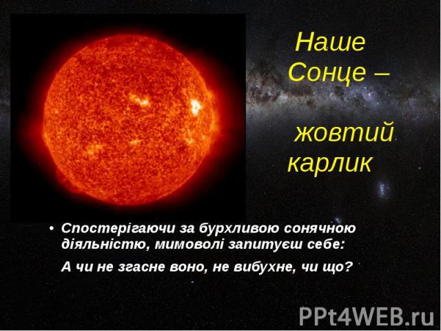Наше Сонце – жовтий карлик Спостерігаючи за бурхливою сонячною діяльністю, мимоволі запитуєш себе: А чи не згасне воно, не вибухне, чи що?