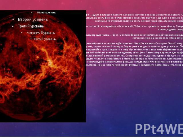 Вене ра — друга внутрішня планета Сонячної системи з періодом обертання навколо Сонця в 224,7 земних діб. Названа на честь Венери, богині любові з римського пантеону. Це єдина з восьми основних планет Сонячної системи, яка отримала назву на честь жі…