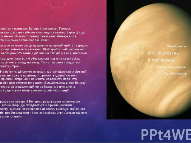 Стародавні астрономи називали Венеру і Фосфорус і Геперус, помилково вважаючи, що це небесне тіло, видиме ввечері і вранці - це два окремих космічних об'єкта. Планету пізніше перейменували в Венеру на честь римської богині любові і краси. Стародавні…