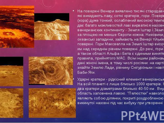 На поверхні Венери виявлено тисячі стародавніх вулканів, які викидають лаву, сотні кратерів, гори. Поверхневий шар (кора) дуже тонкий; ослаблений високою температурою, він дає багато можливостей лаві вирватися назовні. Два венерианских континенту - …