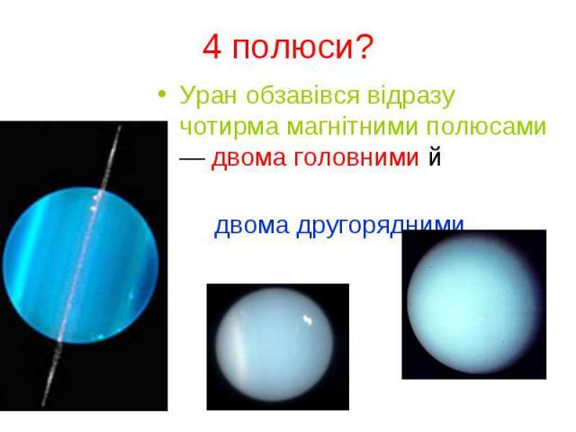 Уран обзавівся відразу чотирма магнітними полюсами — двома головними й Уран обзавівся відразу чотирма магнітними полюсами — двома головними й двома другорядними.