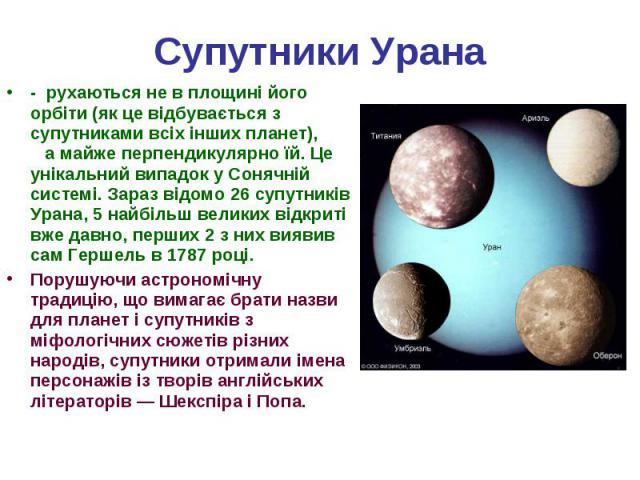 - рухаються не в площині його орбіти (як це відбувається з супутниками всіх інших планет), а майже перпендикулярно їй. Це унікальний випадок у Сонячній системі. Зараз відомо 26 супутників Урана, 5 найбільш великих відкриті вже давно, перших 2 з них …
