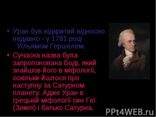Уран був відкритий відносно недавно - у 1781 році Уїльямом Гершелем. Уран був відкритий відносно недавно - у 1781 році Уїльямом Гершелем. Сучасна назва була запропонована Боді, який знайшов його в міфології, оскільки йшлося про наступну за Сатурном …
