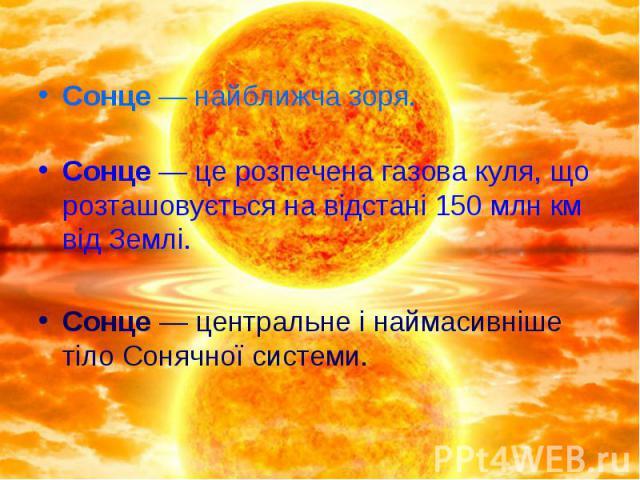 Сонце — найближча зоря. Сонце— це розпечена газова куля, що розташовується на відстані 150 млн км від Землі. Сонце— центральне і наймасивніше тілоСонячної системи.