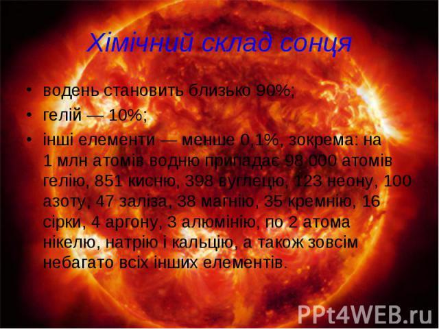 Хімічний склад сонця водень становить близько 90%; гелій— 10%; інші елементи— менше 0,1%, зокрема: на 1млн атомів водню припадає 98000 атомів гелію, 851 кисню, 398 вуглецю, 123 неону, 100 азоту, 47 заліза, 38 магнію, 35 кремн…