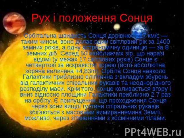 Рух і положення Сонця Орбітальна швидкість Сонця дорівнює 217 км/с— таким чином, воно долає один світловий рік за 1400 земних років, а одну астрономічну одиницю— за 8 земних діб. Серед 50 найближчих зір, що наразі відомі (у межах 17 світ…