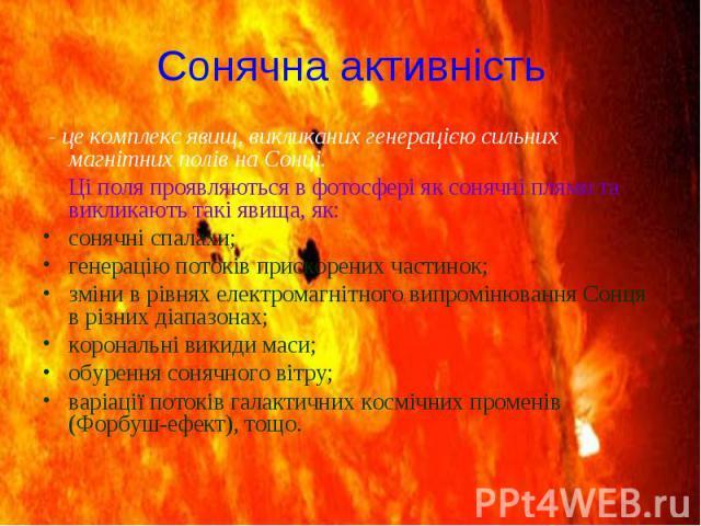 Сонячна активність - це комплекс явищ, викликаних генерацією сильних магнітних полів на Сонці. Ці поля проявляються вфотосферіяксонячні плямита викликають такі явища, як: сонячні спалахи; генерацію потоків прискорених ч…