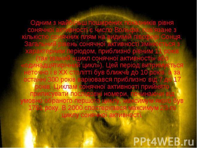 Одним з найбільш поширених показників рівня сонячної активності єчисло Вольфа, пов'язане з кількістю сонячних плям на видимій півсфері Сонця. Загальний рівень сонячної активності змінюється з характерним періодом, приблизно рівним 11 років (та…