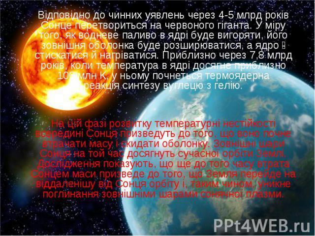 Відповідно до чинних уявлень через 4-5млрд років Сонце перетвориться начервоного гіганта. У міру того, як водневе паливо в ядрі буде вигоряти, його зовнішня оболонка буде розширюватися, а ядро - стискатися й нагріватися. Приблизно через …