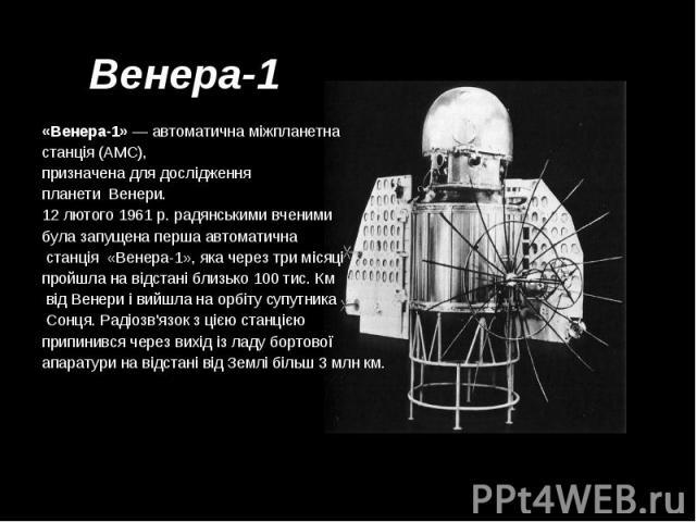 Венера-1 Венера-1 «Венера-1»— автоматична міжпланетна станція (АМС), призначена для дослідження планети Венери. 12 лютого 1961 р. радянськими вченими була запущена перша автоматична станція «Венера-1», яка через три місяці пройшла на від…