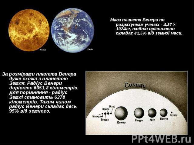 Маса планети Венера по розрахункам учених - 4,87 × 1024кг, тобто орієнтовно складає 81,5% від земної маси. Маса планети Венера по розрахункам учених - 4,87 × 1024кг, тобто орієнтовно складає 81,5% від земної маси.