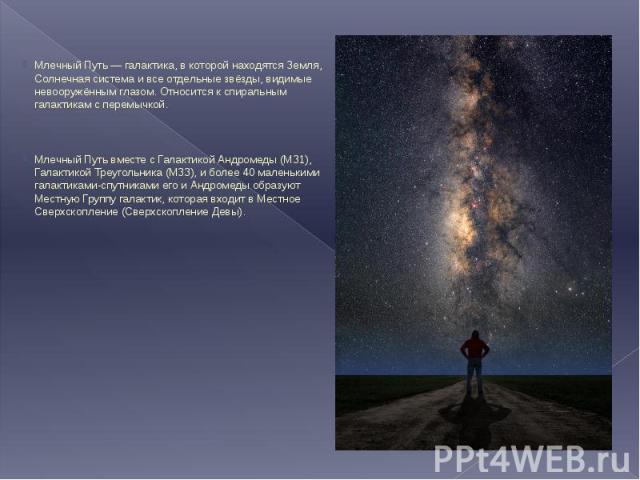 Млечный Путь — галактика, в которой находятся Земля, Солнечная система и все отдельные звёзды, видимые невооружённым глазом. Относится к спиральным галактикам с перемычкой. Млечный Путь — галактика, в которой находятся Земля, Солнечная система и все…