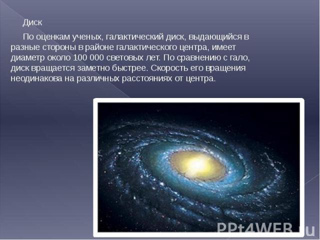 Диск Диск По оценкам ученых, галактический диск, выдающийся в разные стороны в районе галактического центра, имеет диаметр около 100 000 световых лет. По сравнению с гало, диск вращается заметно быстрее. Скорость его вращения неодинакова на различны…