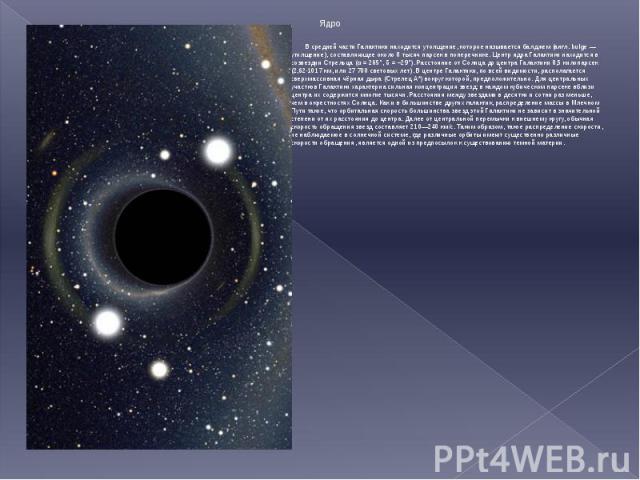 Ядро Ядро В средней части Галактики находится утолщение, которое называется балджем (англ. bulge — утолщение), составляющее около 8 тысяч парсек в поперечнике. Центр ядра Галактики находится в созвездии Стрельца (α = 265°, δ = −29°). Расстояние от С…