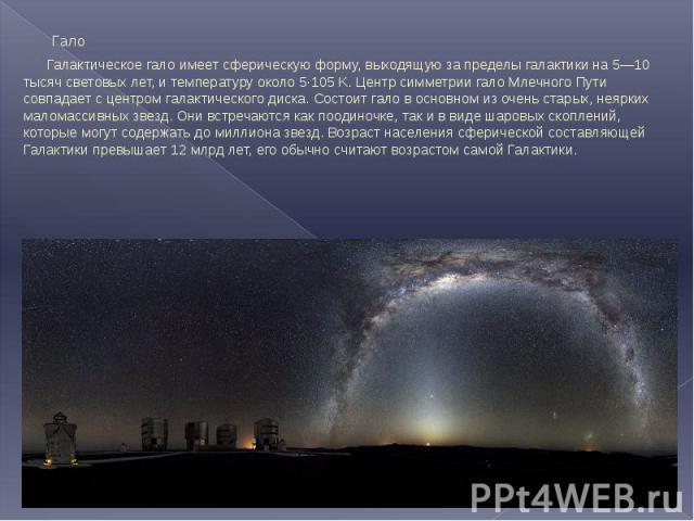 Гало Гало Галактическое гало имеет сферическую форму, выходящую за пределы галактики на 5—10 тысяч световых лет, и температуру около 5·105 K. Центр симметрии гало Млечного Пути совпадает с центром галактического диска. Состоит гало в основном из оче…