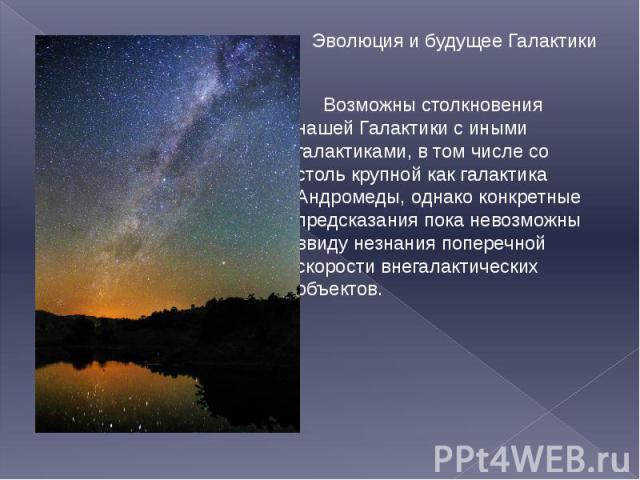 Эволюция и будущее Галактики Эволюция и будущее Галактики Возможны столкновения нашей Галактики с иными галактиками, в том числе со столь крупной как галактика Андромеды, однако конкретные предсказания пока невозможны ввиду незнания поперечной скоро…