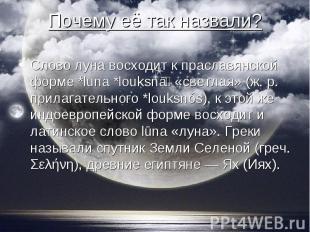 Слово луна восходит к праславянской форме *luna *louksnā «светлая» (ж. р. прилаг