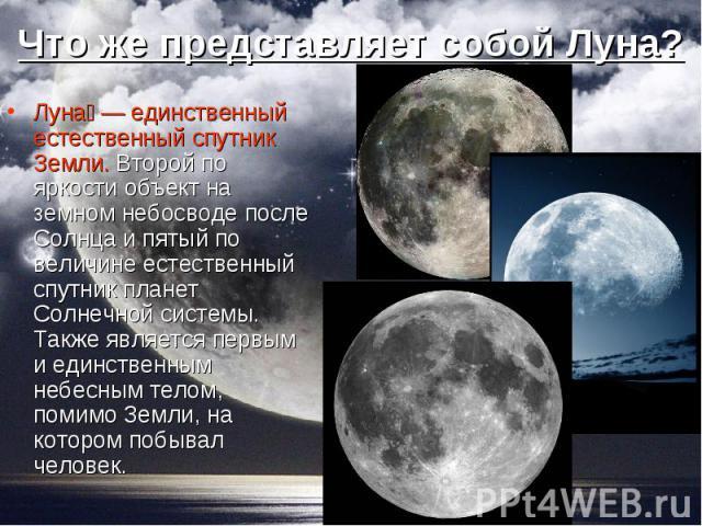 Луна — единственный естественный спутник Земли. Второй по яркости объект на земном небосводе после Солнца и пятый по величине естественный спутник планет Солнечной системы. Также является первым и единственным небесным телом, помимо Земли, на которо…