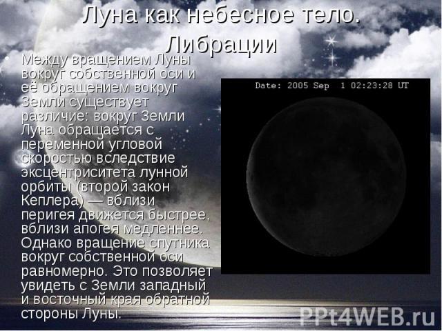 Между вращением Луны вокруг собственной оси и её обращением вокруг Земли существует различие: вокруг Земли Луна обращается с переменной угловой скоростью вследствие эксцентриситета лунной орбиты (второй закон Кеплера) — вблизи перигея движется быстр…