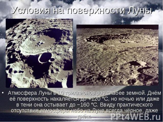 Атмосфера Луны в 10 триллионов раз слабее земной. Днём её поверхность накаляется до +120 °C, но ночью или даже в тени она остывает до −160 °C. Ввиду практического отсутствия атмосферы небо на Луне всегда чёрное, даже днём. Атмосфера Луны в 10 трилли…