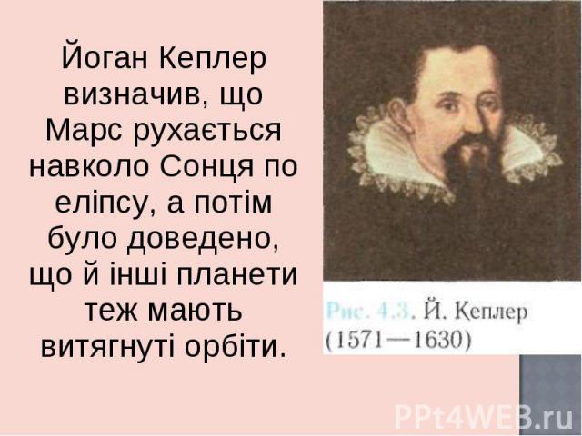 Йоган Кеплер визначив, що Марс рухається навколо Сонця по еліпсу, а потім було доведено, що й інші планети теж мають витягнуті орбіти. Йоган Кеплер визначив, що Марс рухається навколо Сонця по еліпсу, а потім було доведено, що й інші планети теж маю…