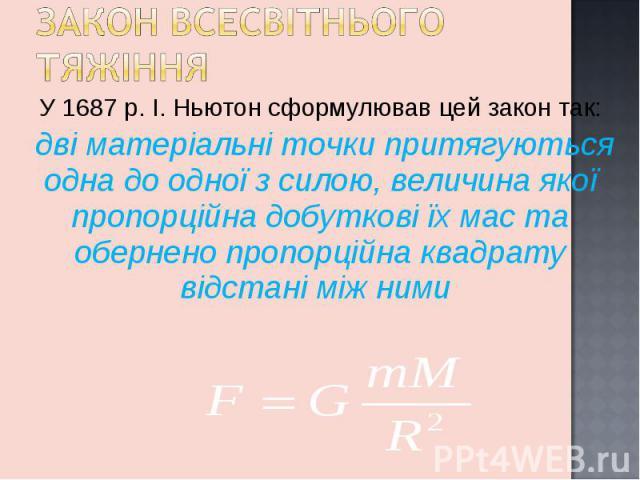 У 1687 р. І. Ньютон сформулював цей закон так: У 1687 р. І. Ньютон сформулював цей закон так: дві матеріальні точки притягуються одна до одної з силою, величина якої пропорційна добуткові їх мас та обернено пропорційна квадрату відстані між ними