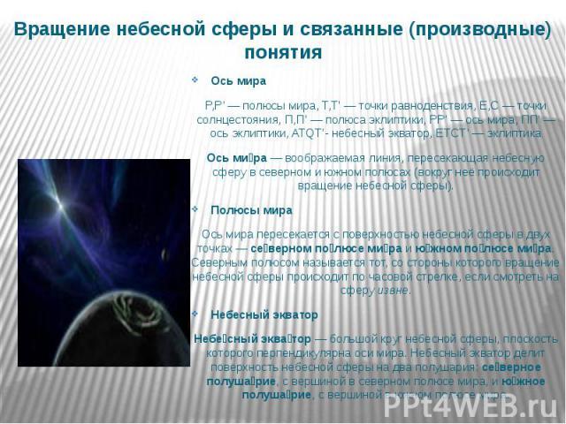Вращение небесной сферы и связанные (производные) понятия Ось мира P,P'— полюсы мира, T,T'— точки равноденствия, E,C— точки солнцестояния, П,П'— полюса эклиптики, PP'— ось мира, ПП'— ось эклиптики, ATQT'- небесный…