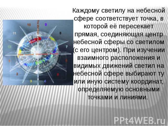 Каждому светилу на небесной сфере соответствует точка, в которой её пересекает прямая, соединяющая центр небесной сферы со светилом (с его центром). При изучении взаимного расположения и видимых движений светил на небесной сфере выбирают ту или иную…