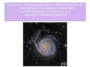 Галактики— надзвичайно далекі об'єкти. Відстань до найближчих з них прийня