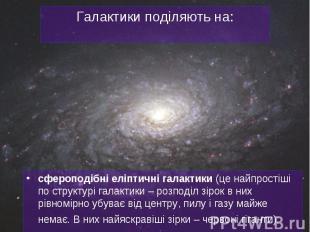 сфероподібніеліптичні галактики (це найпростіші по структурі галактики – р
