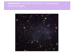 карликові (невеликі галактики, із невеликою кількістю зірок); карликові (невелик