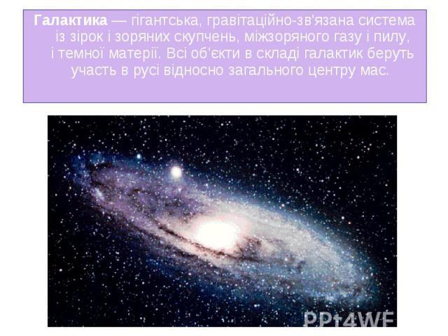 Галактика— гігантська,гравітаційно-зв'язанасистема іззірокізоряних скупчень,міжзоряного газуіпилу, ітемної матерії. Всі об'єкти в складі галактик беруть участь в русі відносно загального&nb…