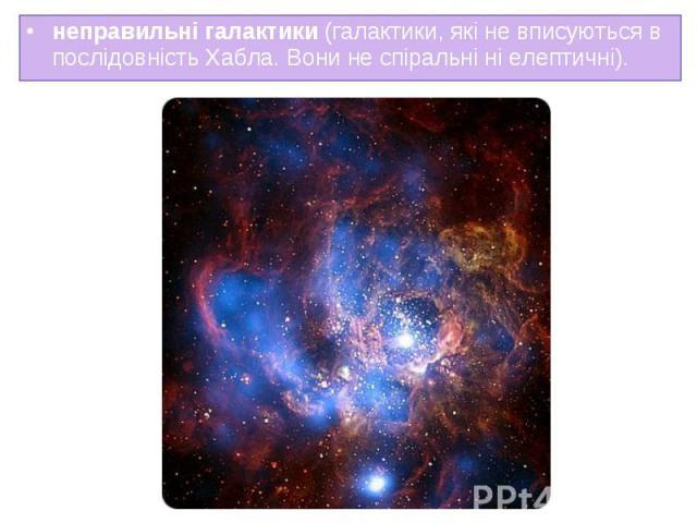 неправильні галактики (галактики, які не вписуються в неправильні галактики (галактики, які не вписуються в послідовність Хабла. Вони не спіральні ні елептичні).