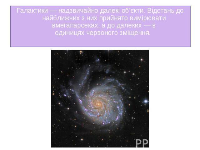 Галактики— надзвичайно далекі об'єкти. Відстань до найближчих з них прийнято вимірювати вмегапарсеках, а до далеких— в одиницяхчервоного зміщення. Галактики— надзвичайно далекі об'єкти. Відстань до найближчих з них прийнято в…