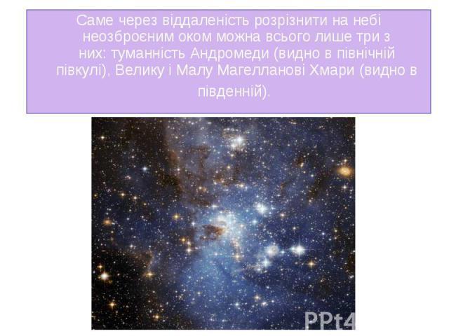 Саме через віддаленість розрізнити на небі неозброєним оком можна всього лише три з них:туманність Андромеди(видно в північній півкулі),Велику і Малу Магелланові Хмари(видно в південній). Саме через віддаленість розрізнити на…