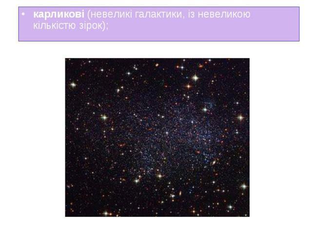 карликові (невеликі галактики, із невеликою кількістю зірок); карликові (невеликі галактики, із невеликою кількістю зірок);