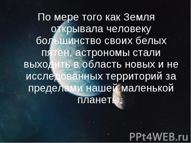 По мере того как Земля открывала человеку большинство своих белых пятен, астрономы стали выходить в область новых и не исследованных территорий за пределами нашей маленькой планеты. По мере того как Земля открывала человеку большинство с…