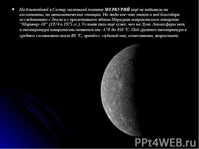 """На ближайшей к Солнцу маленькой планете МЕРКУРИЙ ещё не побывали ни космонавты, ни автоматические станции. Но люди кое-что знают о ней благодаря исследованиям с Земли и с пролетавшего вблизи Меркурия американского аппарата """"Маринер–10"""" (1974 и 1975 …"""