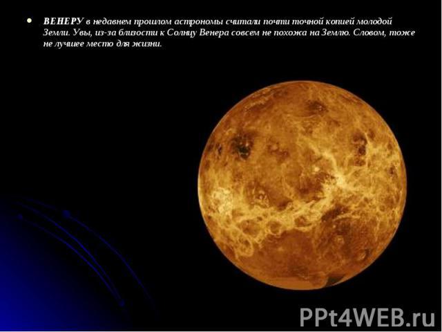 ВЕНЕРУ в недавнем прошлом астрономы считали почти точной копией молодой Земли. Увы, из-за близости к Солнцу Венера совсем не похожа на Землю. Словом, тоже не лучшее место для жизни. ВЕНЕРУ в недавнем прошлом астрономы считали почти точной копией мол…