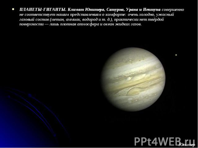 ПЛАНЕТЫ-ГИГАНТЫ. Климат Юпитера, Сатурна, Урана и Нептуна совершенно не соответствует нашим представлениям о комфорте: очень холодно, ужасный газовый состав (метан, аммиак, водород и т. д.), практически нет твёрдой поверхности — лишь плотная атмосфе…