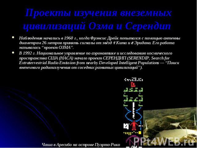 """Наблюдения начались в 1960 г., когда Фрэнсис Дрейк попытался с помощью антенны диаметром 26 метров принять сигналы от звёзд Кита и Эридана. Его работа называлась """"проект ОЗМА"""". Наблюдения начались в 1960 г., когда Фрэнсис Дрейк попытался с помощью а…"""