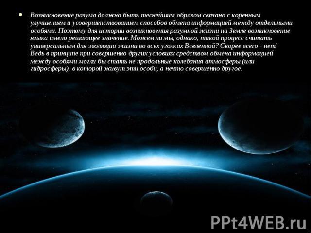 Возникновение разума должно быть теснейшим образом связано с коренным улучшением и усовершенствованием способов обмена информацией между отдельными особями. Поэтому для истории возникновения разумной жизни на Земле возникновение языка имело решающее…