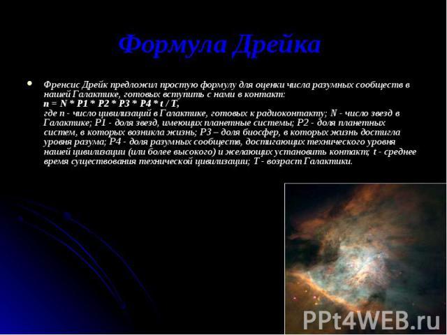 Френсис Дрейк предложил простую формулу для оценки числа разумных сообществ в нашей Галактике, готовых вступить с нами в контакт: n = N * P1 * P2 * P3 * P4 * t / T, где n - число цивилизаций в Галактике, готовых к радиоконтакту; N - число звезд в Га…