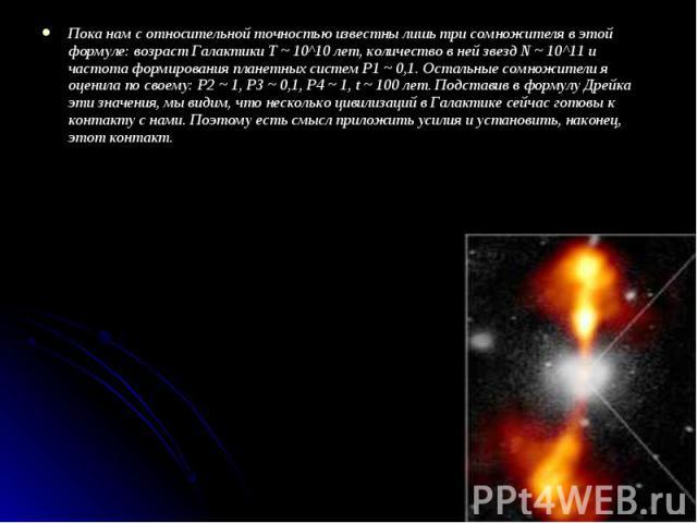 Пока нам с относительной точностью известны лишь три сомножителя в этой формуле: возраст Галактики T ~ 10^10 лет, количество в ней звезд N ~ 10^11 и частота формирования планетных систем P1 ~ 0,1. Остальные сомножители я оценила по своему: P2 ~ 1, P…
