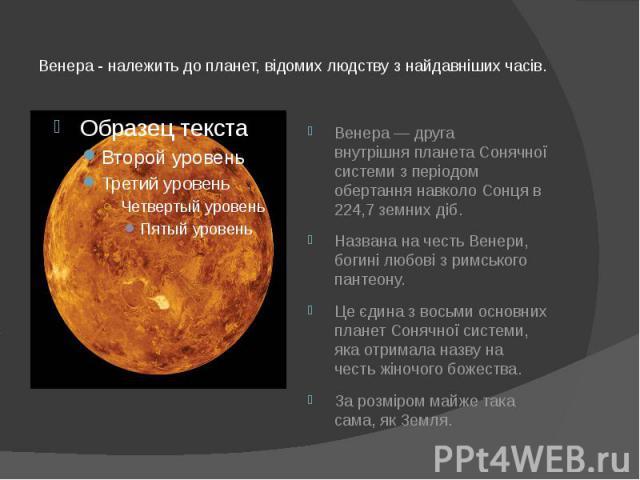 Венера - належить до планет, відомих людству з найдавніших часів. Венера— друга внутрішняпланетаСонячної системиз періодом обертання навколо Сонця в 224,7земних діб. Названа на честьВенери, богині любові з&n…