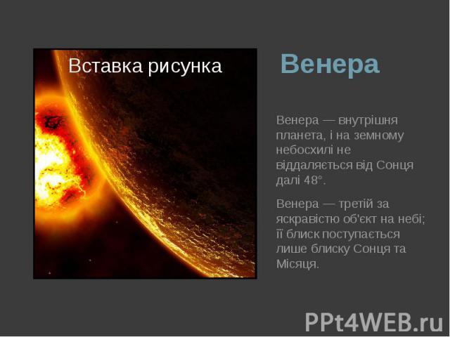 Венера Венера— внутрішня планета, і на земному небосхилі не віддаляється від Сонця далі 48°. Венера— третій за яскравістю об'єкт на небі; її блиск поступається лише блискуСонцята Місяця.