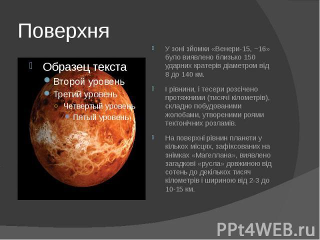 Поверхня У зоні зйомки «Венери-15, −16» було виявлено близько 150 ударнихкратерівдіаметром від 8 до 140км. І рівнини, ітесерирозсічено протяжними (тисячі кілометрів), складно побудованими жолобами, утвореними роями тект…