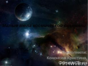 Малые тела космической системы Выполнили: Кононова Кристина, Ступарь Даша